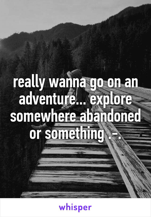 really wanna go on an adventure... explore somewhere abandoned or something .-.