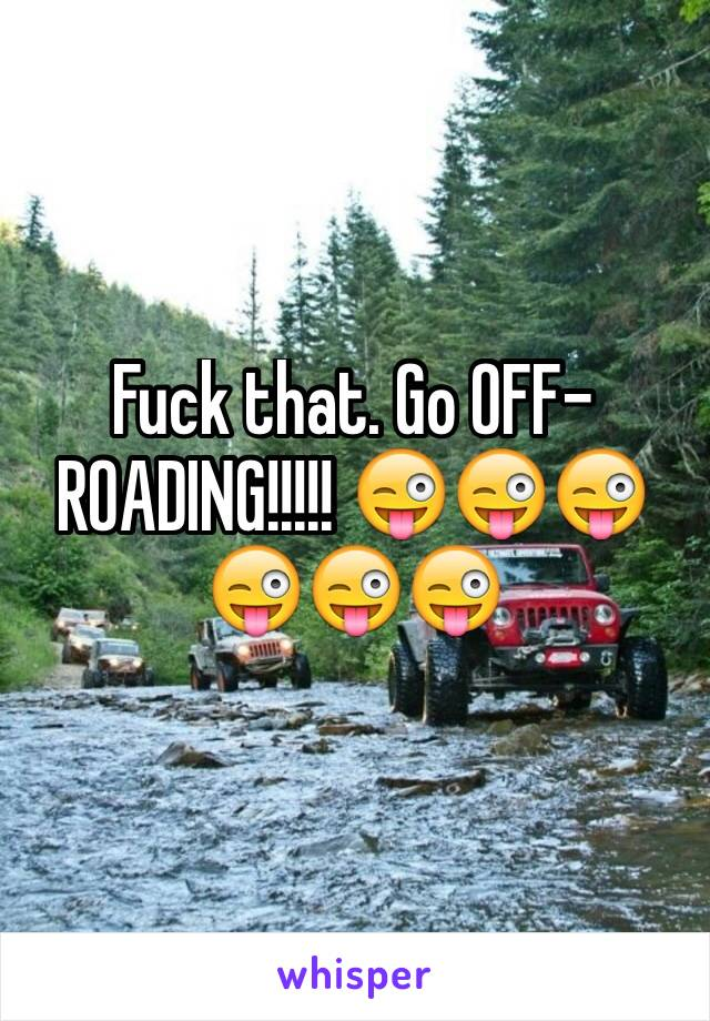 Fuck that. Go OFF-ROADING!!!!! 😜😜😜😜😜😜
