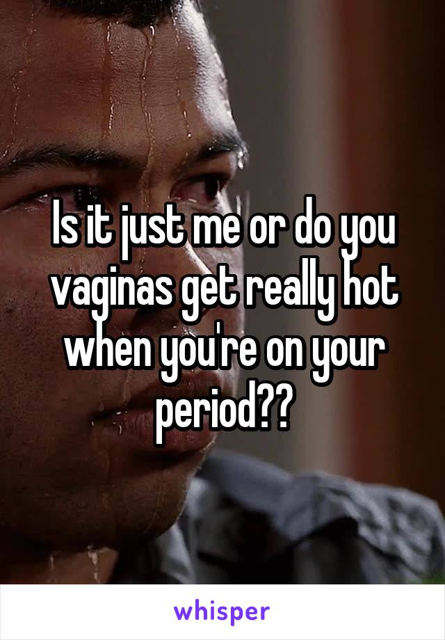 Is it just me or do you vaginas get really hot when you're on your period??
