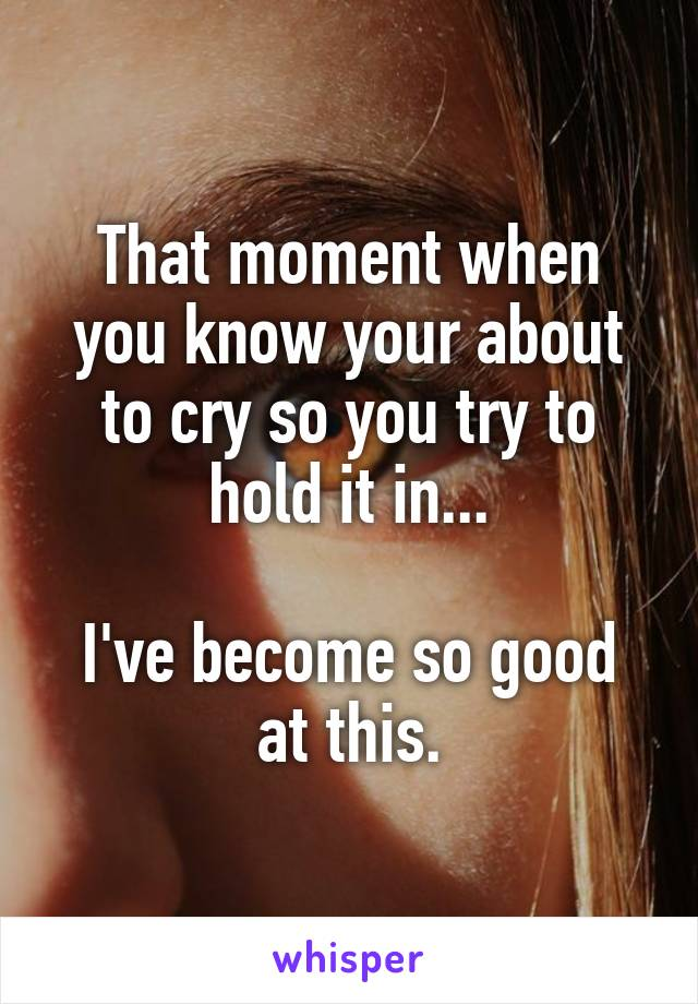 That moment when you know your about to cry so you try to hold it in...  I've become so good at this.