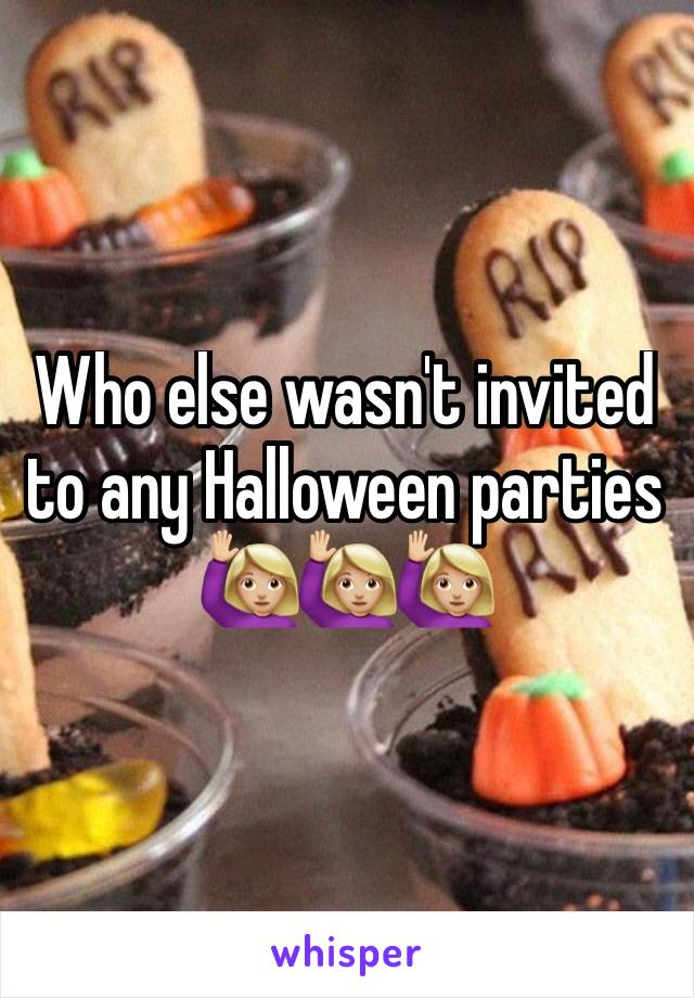 Who else wasn't invited to any Halloween parties 🙋🏼🙋🏼🙋🏼