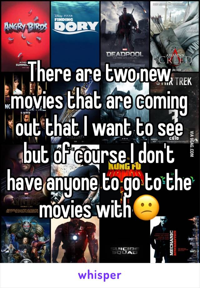 There are two new movies that are coming out that I want to see but of course I don't have anyone to go to the movies with😕