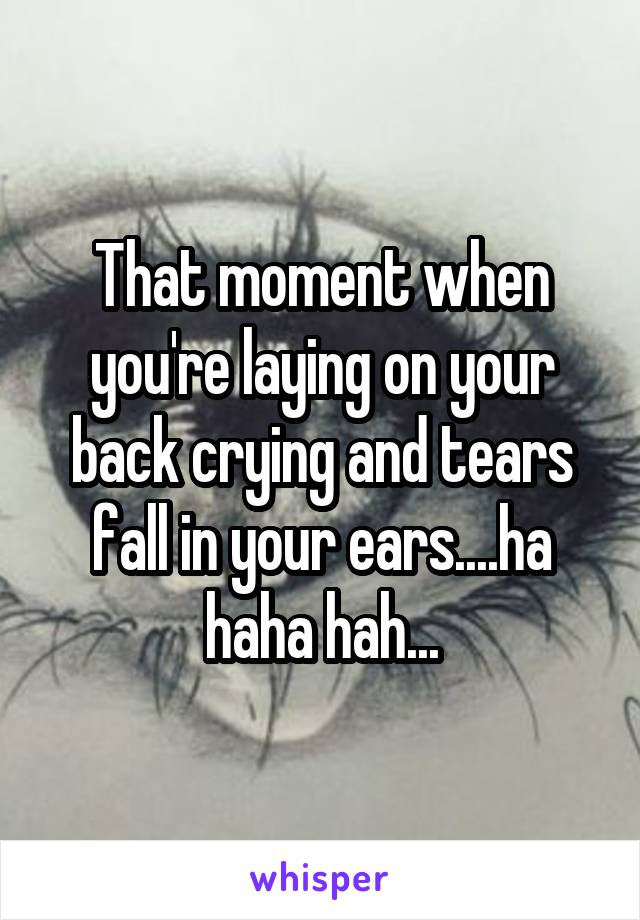 That moment when you're laying on your back crying and tears fall in your ears....ha haha hah...
