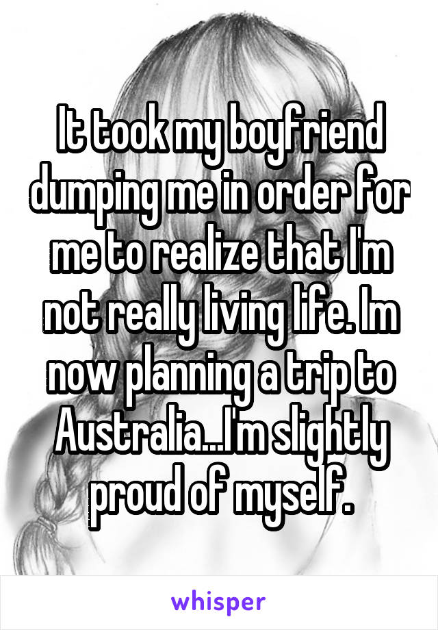 It took my boyfriend dumping me in order for me to realize that I'm not really living life. Im now planning a trip to Australia...I'm slightly proud of myself.