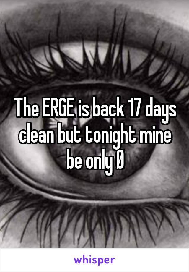 The ERGE is back 17 days clean but tonight mine be only Ø