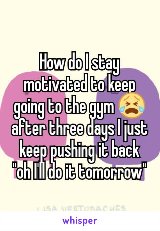 "How do I stay motivated to keep going to the gym 😭 after three days I just keep pushing it back ""oh I'll do it tomorrow"""