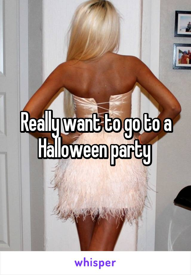 Really want to go to a Halloween party