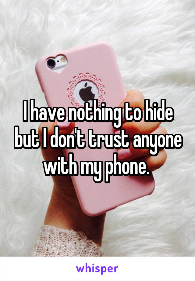 I have nothing to hide but I don't trust anyone with my phone.