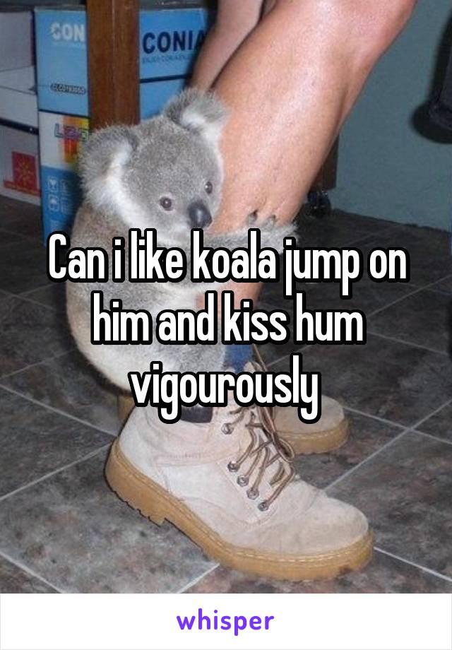 Can i like koala jump on him and kiss hum vigourously