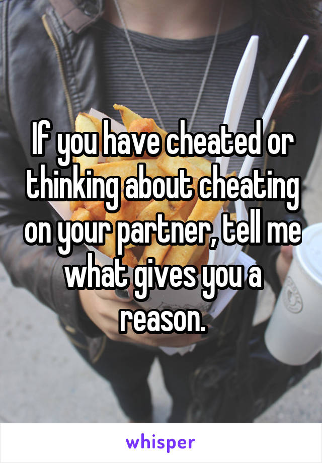 If you have cheated or thinking about cheating on your partner, tell me what gives you a reason.
