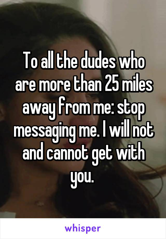 To all the dudes who are more than 25 miles away from me: stop messaging me. I will not and cannot get with you.