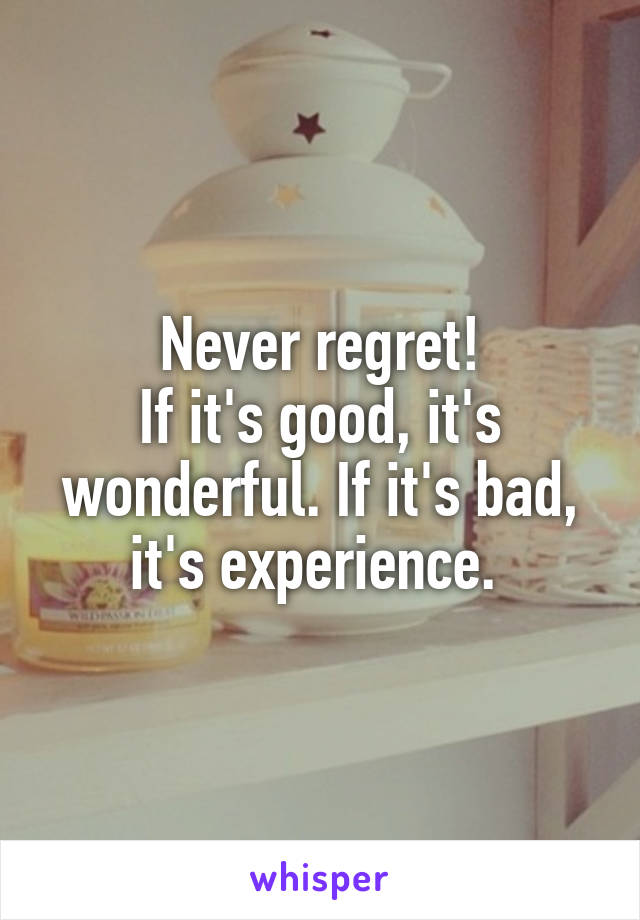 Never regret! If it's good, it's wonderful. If it's bad, it's experience.