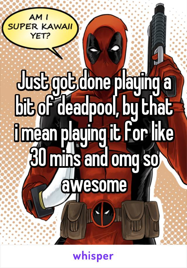 Just got done playing a bit of deadpool, by that i mean playing it for like 30 mins and omg so awesome