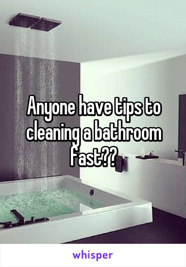 Anyone have tips to cleaning a bathroom fast??