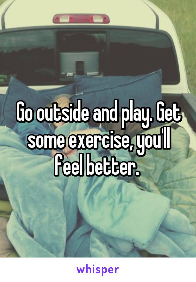 Go outside and play. Get some exercise, you'll feel better.