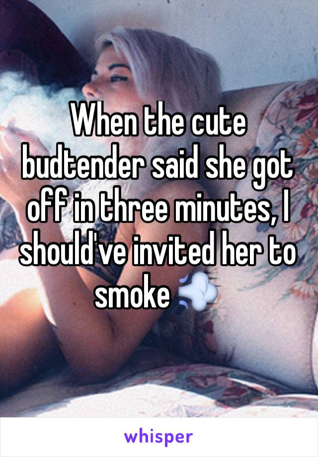 When the cute budtender said she got off in three minutes, I should've invited her to smoke 💨