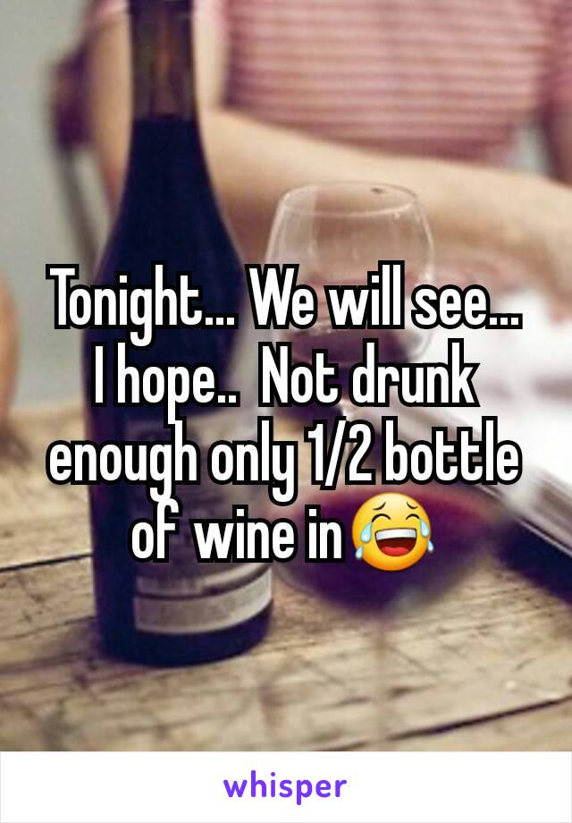 Tonight... We will see...  I hope..  Not drunk enough only 1/2 bottle of wine in😂