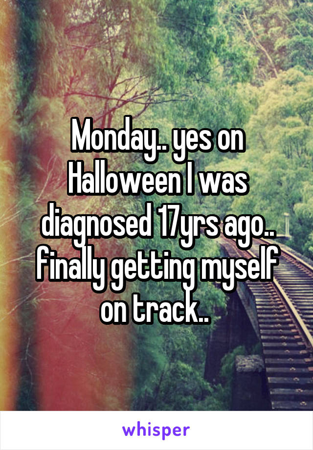 Monday.. yes on Halloween I was diagnosed 17yrs ago.. finally getting myself on track..