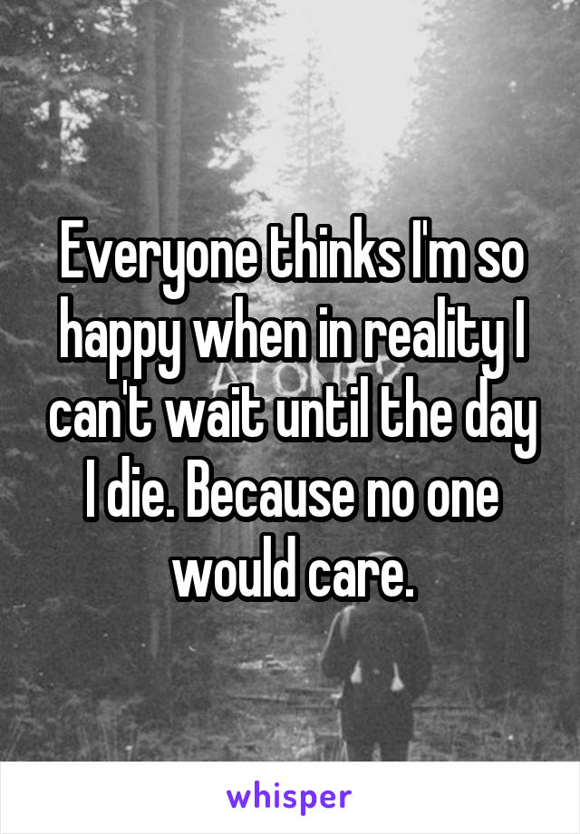 Everyone thinks I'm so happy when in reality I can't wait until the day I die. Because no one would care.