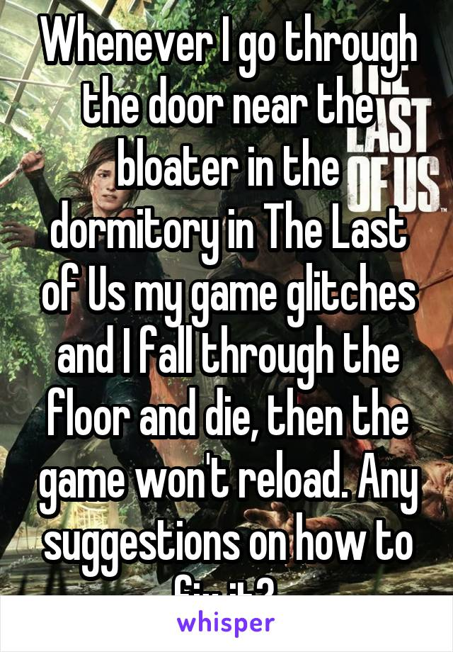 Whenever I go through the door near the bloater in the dormitory in The Last of Us my game glitches and I fall through the floor and die, then the game won't reload. Any suggestions on how to fix it?