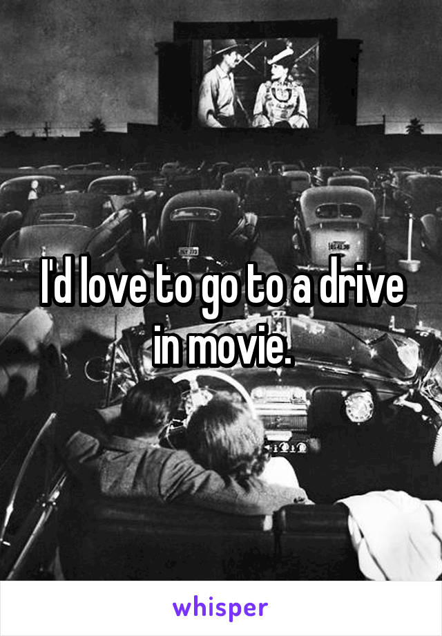 I'd love to go to a drive in movie.