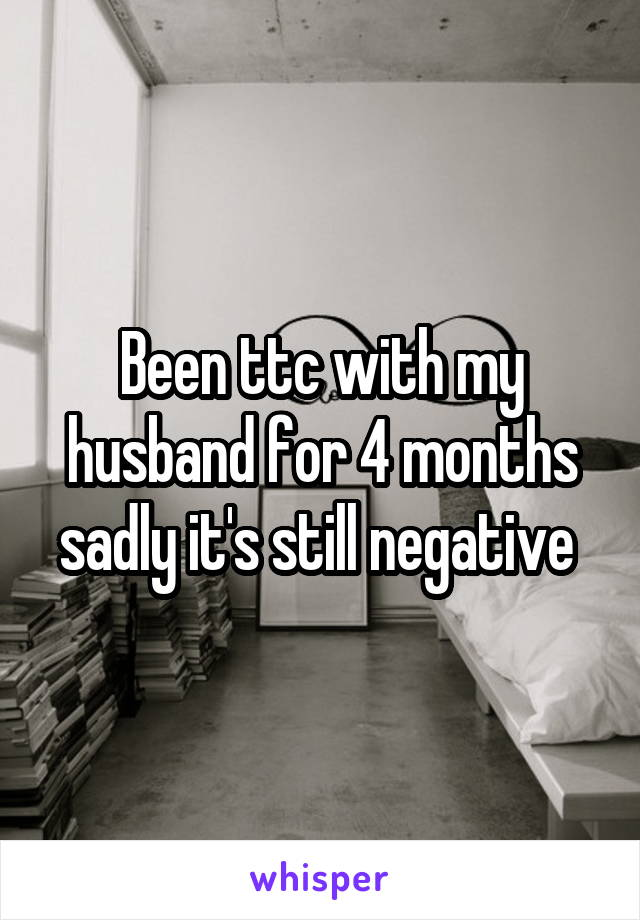 Been ttc with my husband for 4 months sadly it's still negative