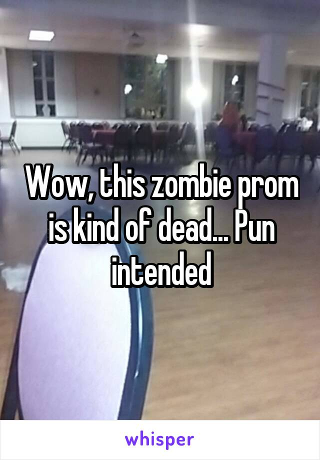Wow, this zombie prom is kind of dead... Pun intended