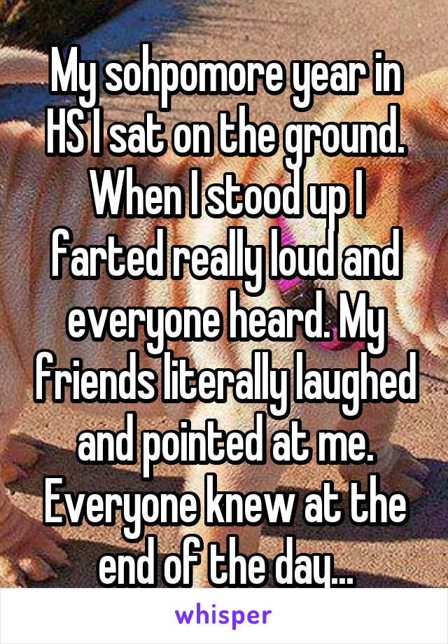 My sohpomore year in HS I sat on the ground. When I stood up I farted really loud and everyone heard. My friends literally laughed and pointed at me. Everyone knew at the end of the day...