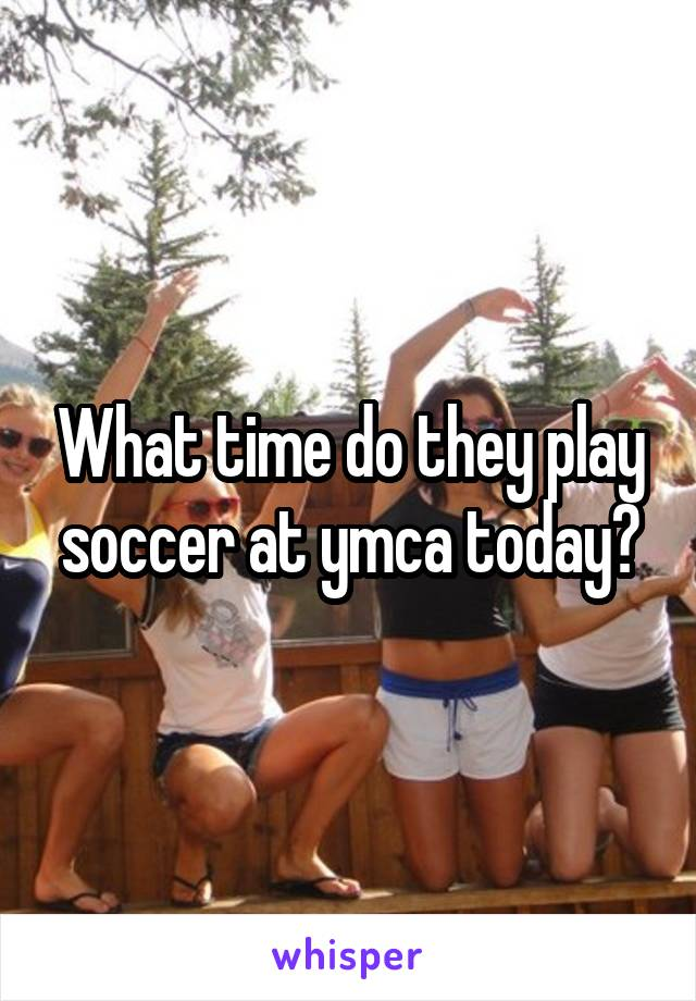 What time do they play soccer at ymca today?