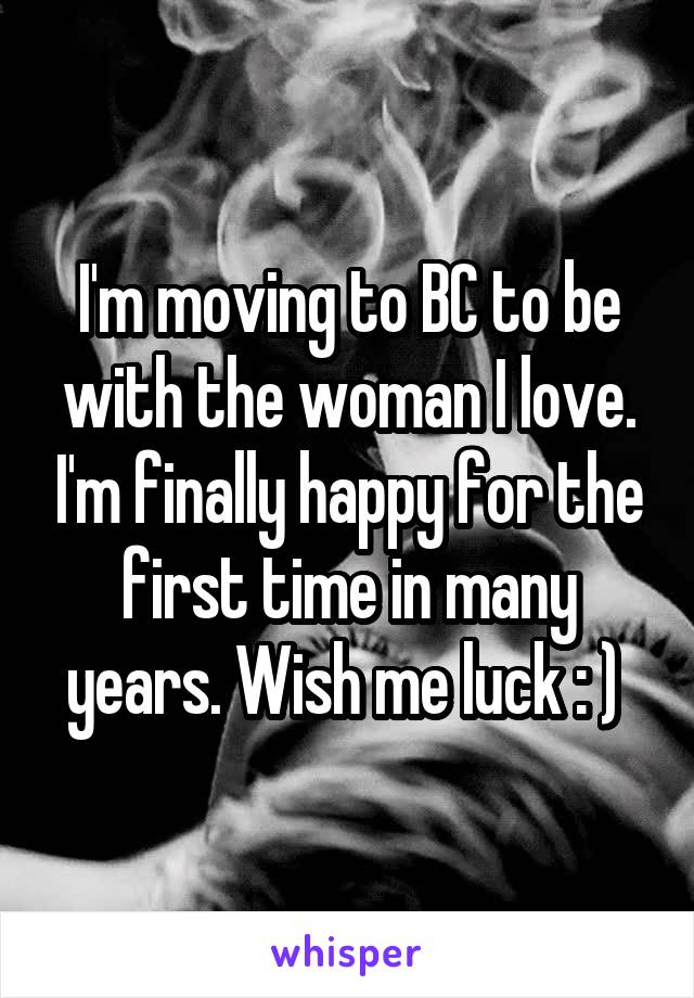 I'm moving to BC to be with the woman I love. I'm finally happy for the first time in many years. Wish me luck : )