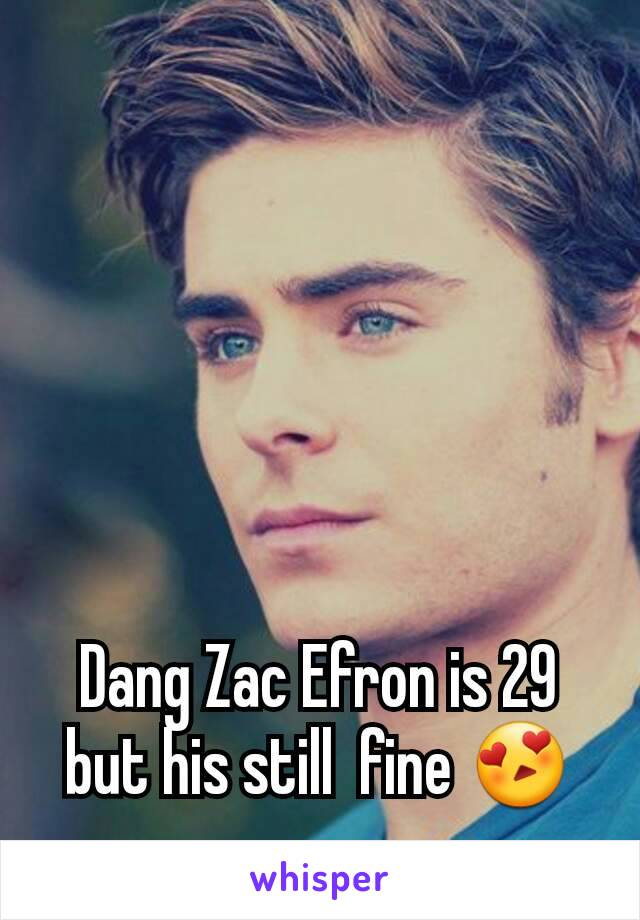 Dang Zac Efron is 29 but his still  fine 😍