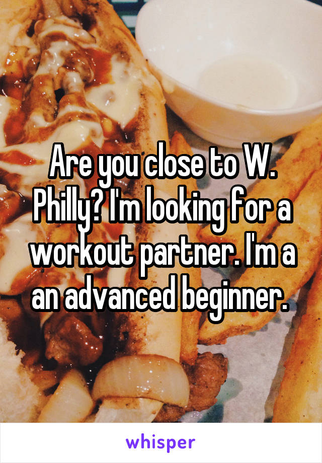 Are you close to W. Philly? I'm looking for a workout partner. I'm a an advanced beginner.