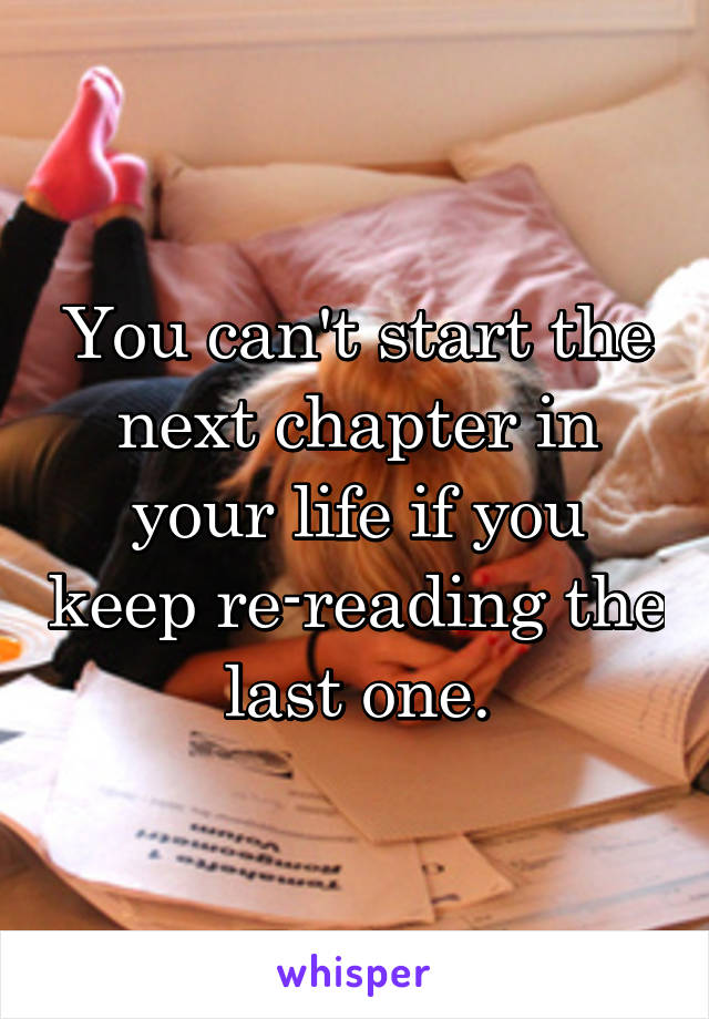 You can't start the next chapter in your life if you keep re-reading the last one.