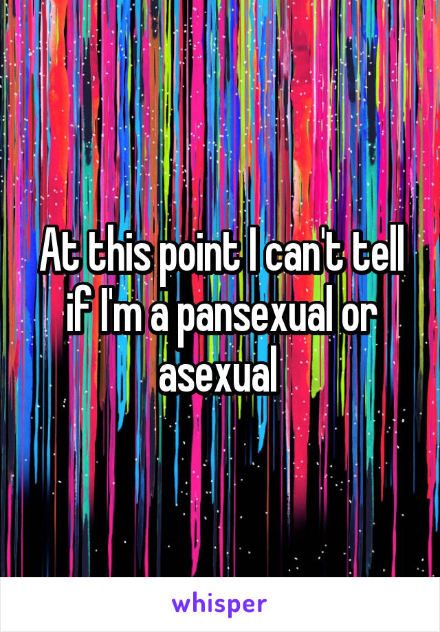 At this point I can't tell if I'm a pansexual or asexual