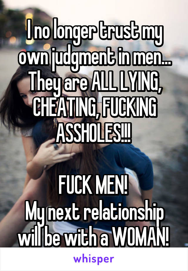 I no longer trust my own judgment in men... They are ALL LYING, CHEATING, FUCKING ASSHOLES!!!   FUCK MEN!  My next relationship will be with a WOMAN!