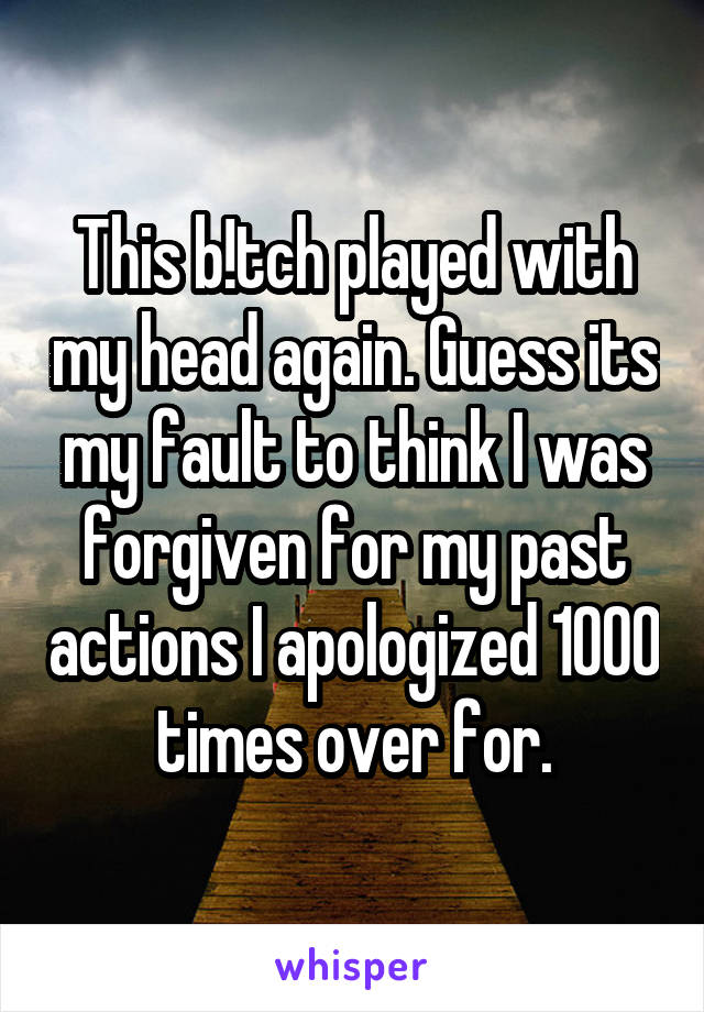This b!tch played with my head again. Guess its my fault to think I was forgiven for my past actions I apologized 1000 times over for.