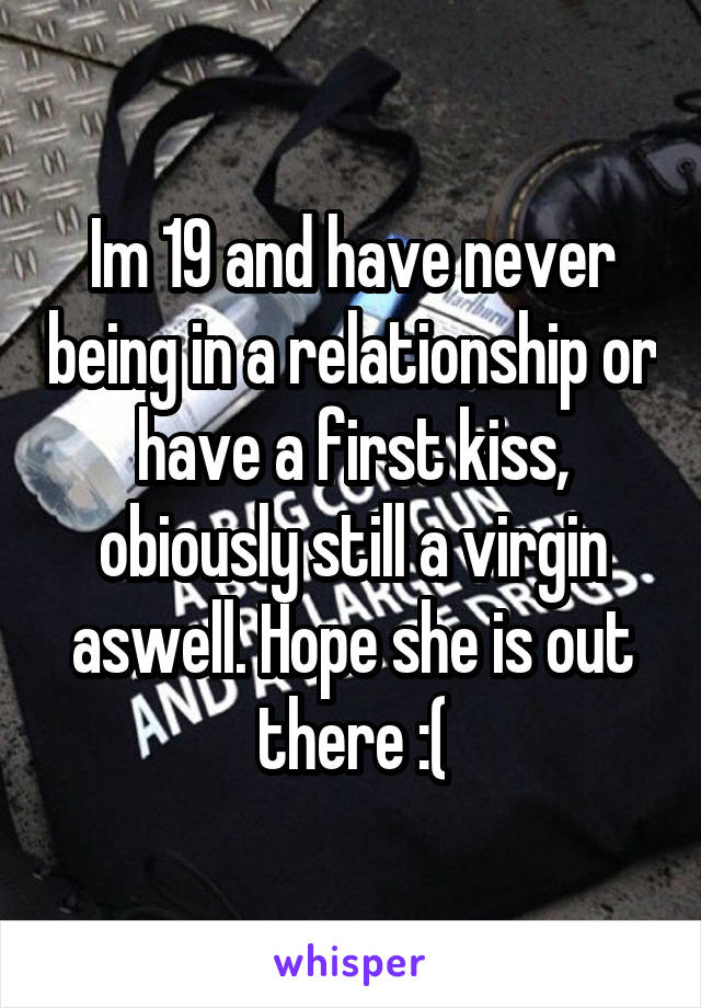 Im 19 and have never being in a relationship or have a first kiss, obiously still a virgin aswell. Hope she is out there :(