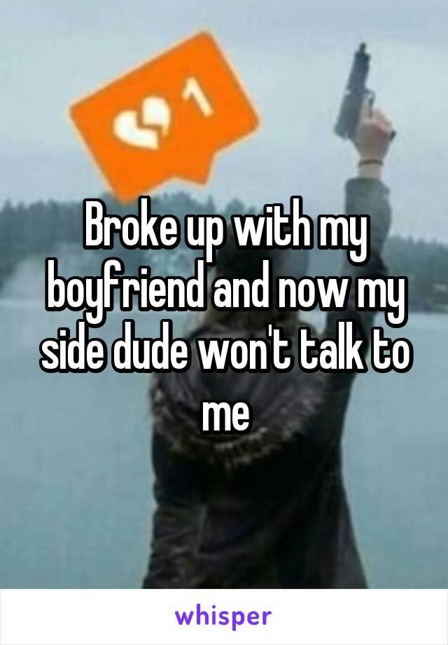Broke up with my boyfriend and now my side dude won't talk to me