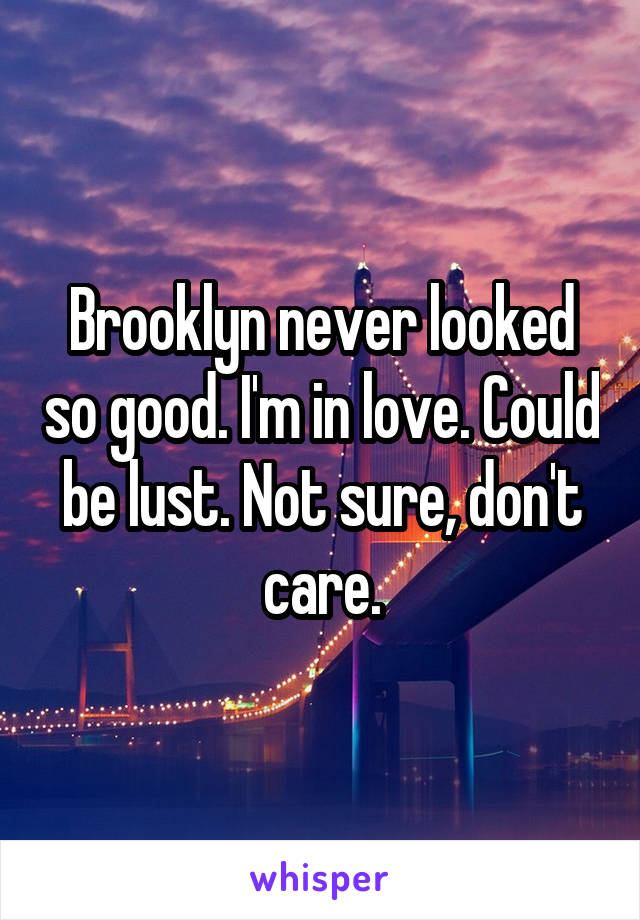 Brooklyn never looked so good. I'm in love. Could be lust. Not sure, don't care.