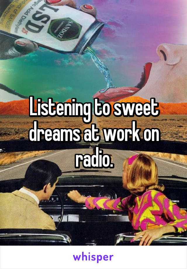 Listening to sweet dreams at work on radio.