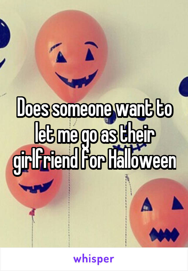 Does someone want to let me go as their girlfriend for Halloween
