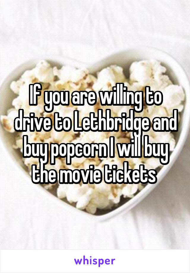 If you are willing to drive to Lethbridge and buy popcorn I will buy the movie tickets