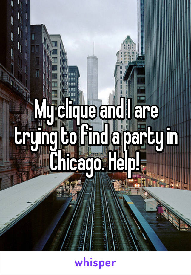 My clique and I are trying to find a party in Chicago. Help!