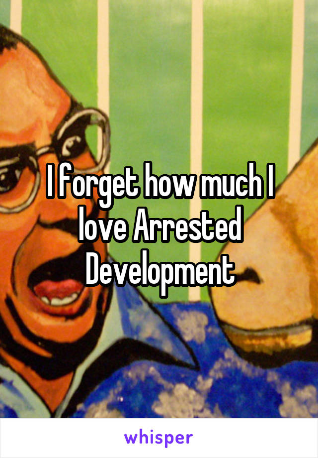 I forget how much I love Arrested Development