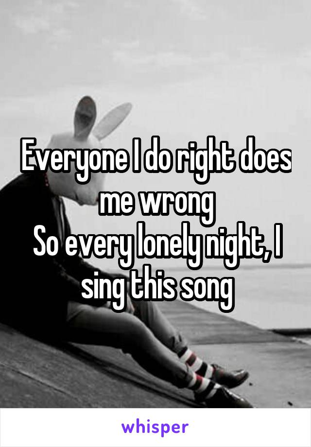 Everyone I do right does me wrong So every lonely night, I sing this song