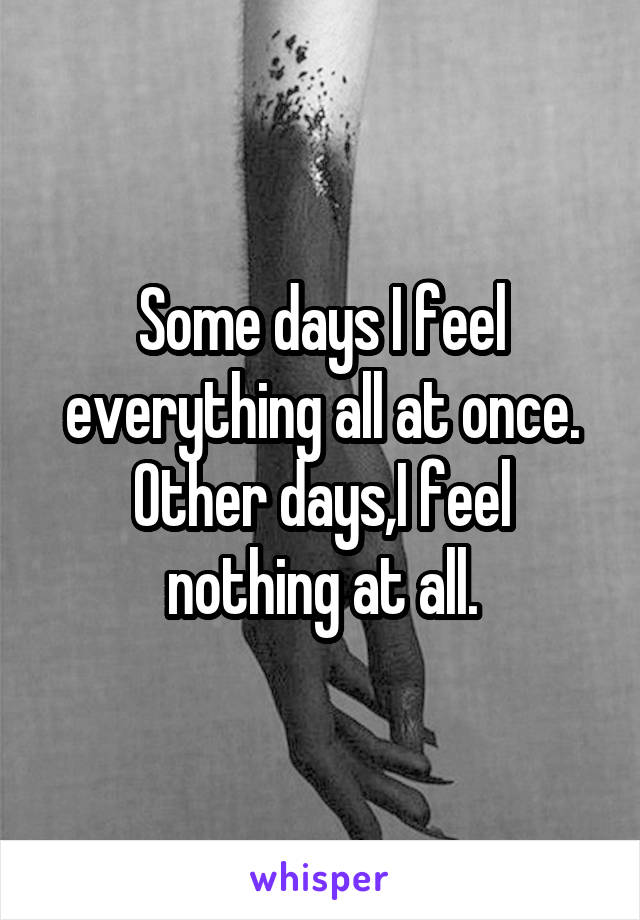 Some days I feel everything all at once. Other days,I feel nothing at all.