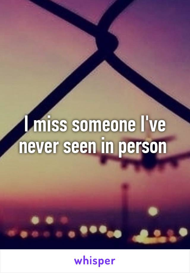 I miss someone I've never seen in person