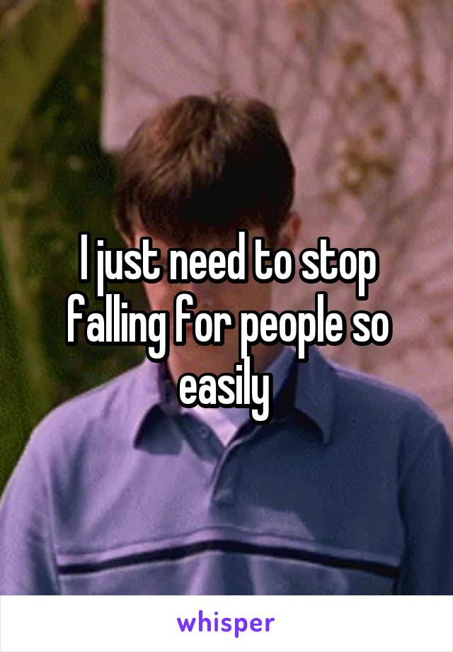 I just need to stop falling for people so easily