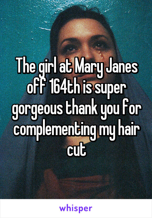 The girl at Mary Janes off 164th is super gorgeous thank you for complementing my hair cut