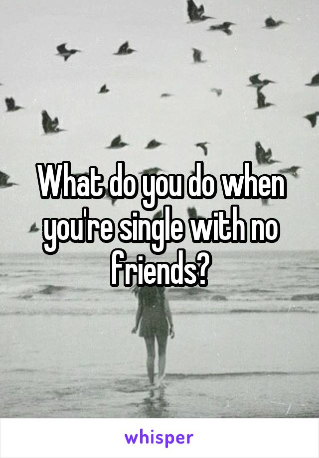 What do you do when you're single with no friends?